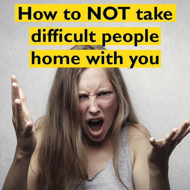 How NOT to Take Difficult People Home With Us
